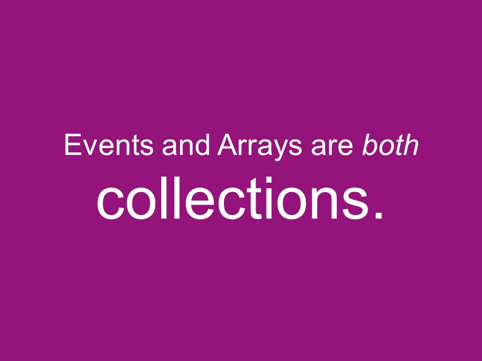 Events and Arrays are both collections.