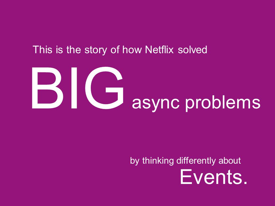 BIG async problems Events. This is the story of how Netflix solved