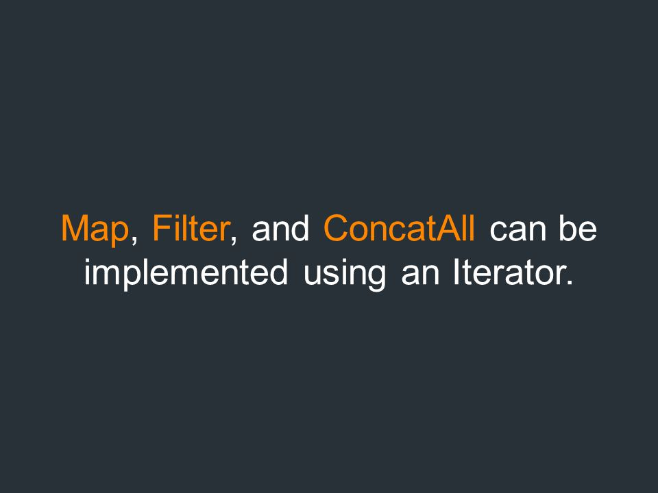 Map, Filter, and ConcatAll can be implemented using an Iterator.