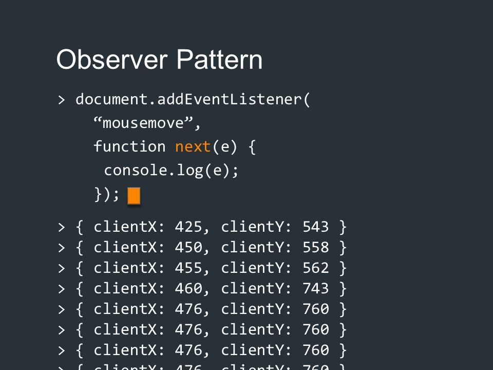 Observer Pattern > document.addEventListener( mousemove , function next(e) { console.log(e); }); > { clientX: 425, clientY: 543 }