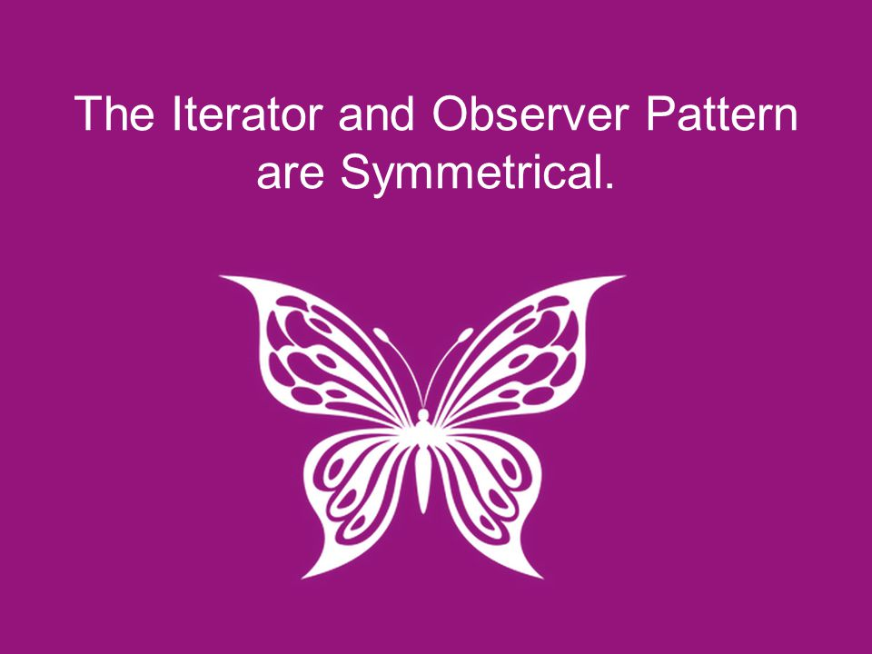 The Iterator and Observer Pattern are Symmetrical.