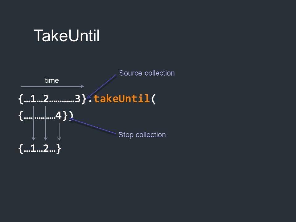 TakeUntil {…1…2…………3}.takeUntil( {……………4}) {…1…2…} Source collection
