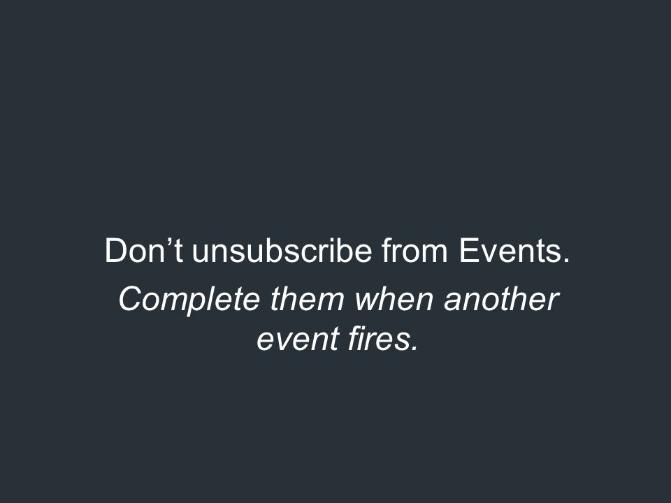 Don't unsubscribe from Events. Complete them when another event fires.