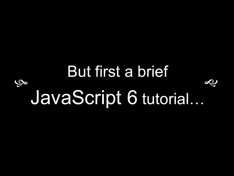 But first a brief JavaScript 6 tutorial…