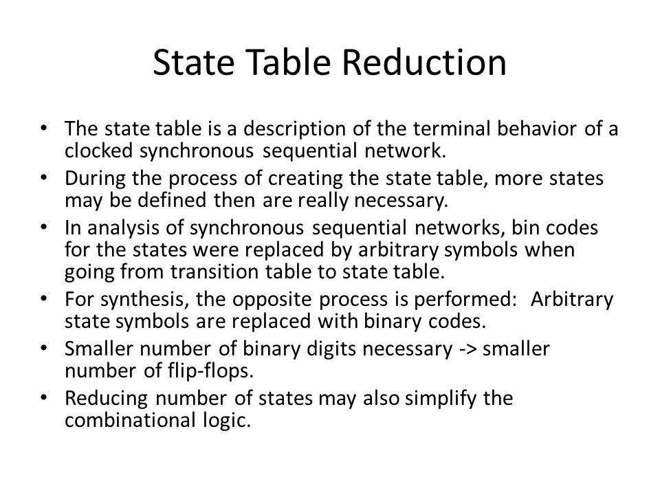 State Table Reduction The state table is a description of the terminal behavior of a clocked synchronous sequential network.