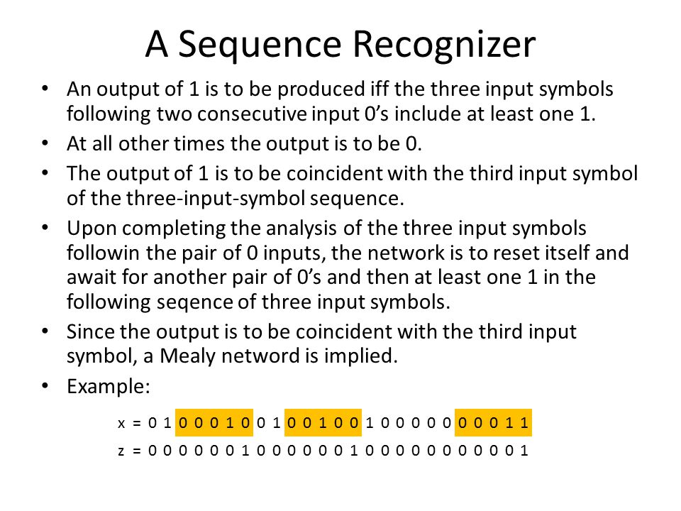 A Sequence Recognizer An output of 1 is to be produced iff the three input symbols following two consecutive input 0's include at least one 1.