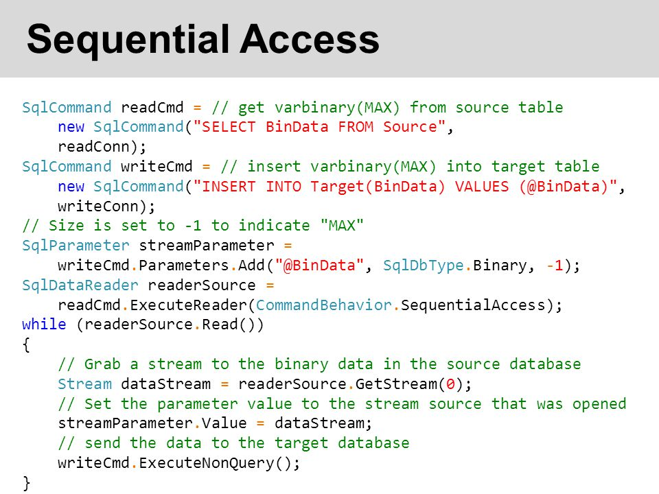 Sequential Access SqlCommand readCmd = // get varbinary(MAX) from source table. new SqlCommand( SELECT BinData FROM Source ,
