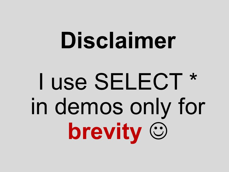 Disclaimer I use SELECT * in demos only for brevity 