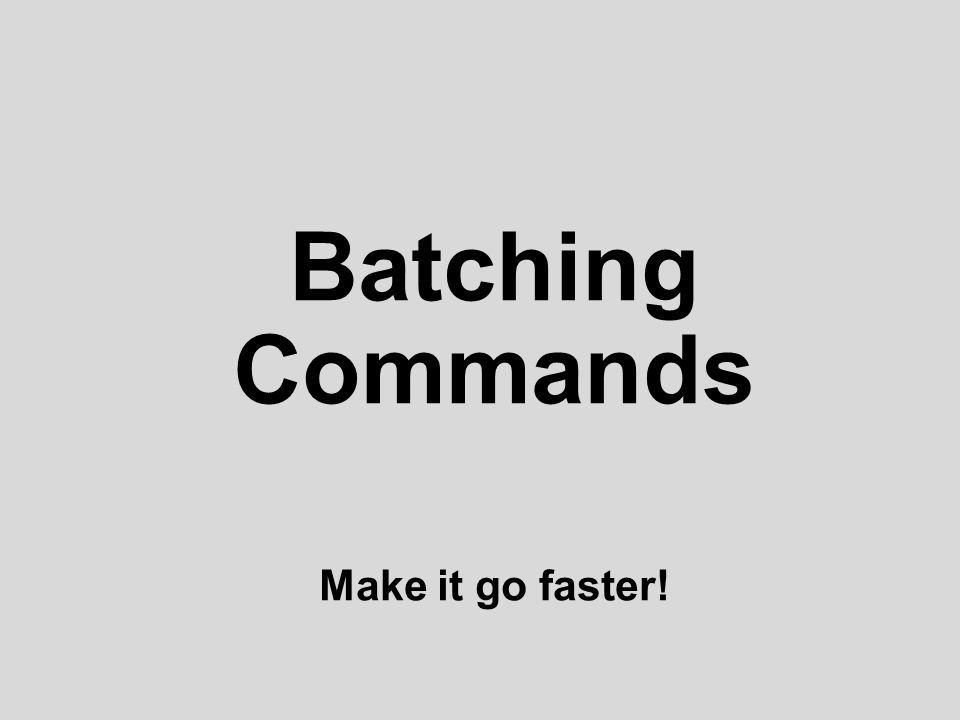 Batching Commands Make it go faster!