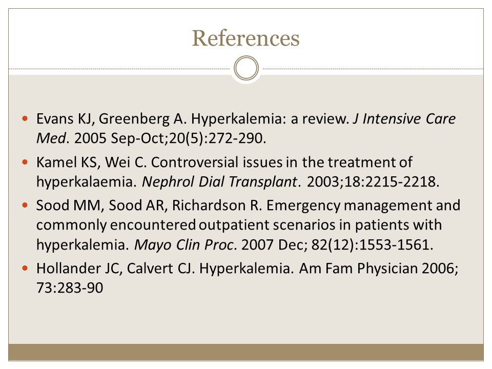 References Evans KJ, Greenberg A. Hyperkalemia: a review. J Intensive Care Med. 2005 Sep-Oct;20(5):272-290.