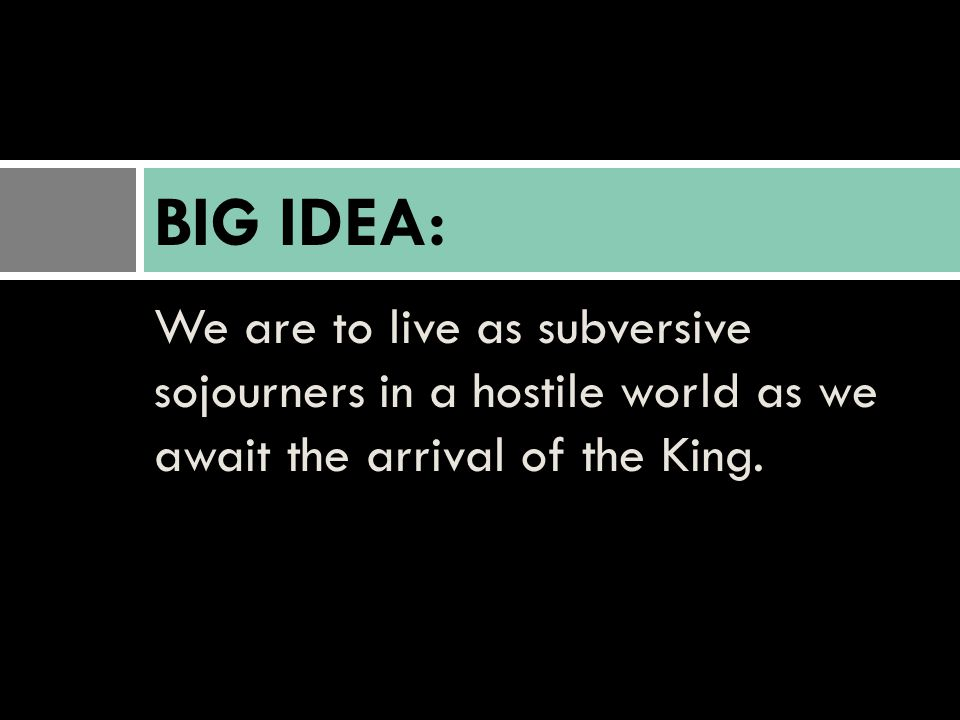 BIG IDEA: We are to live as subversive sojourners in a hostile world as we await the arrival of the King.