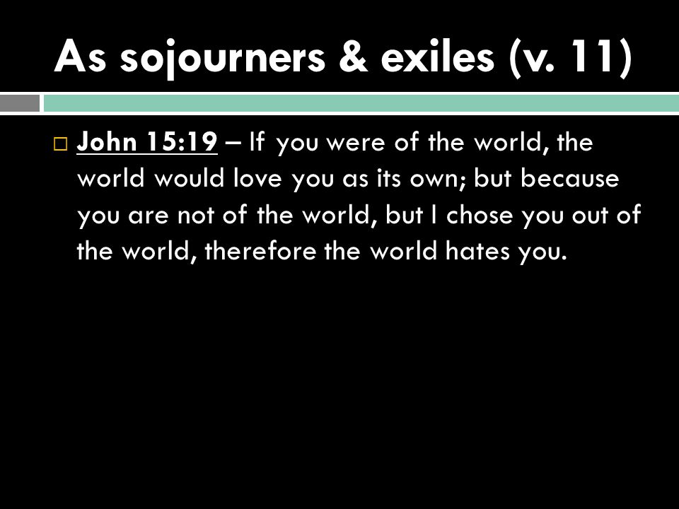 As sojourners & exiles (v. 11)