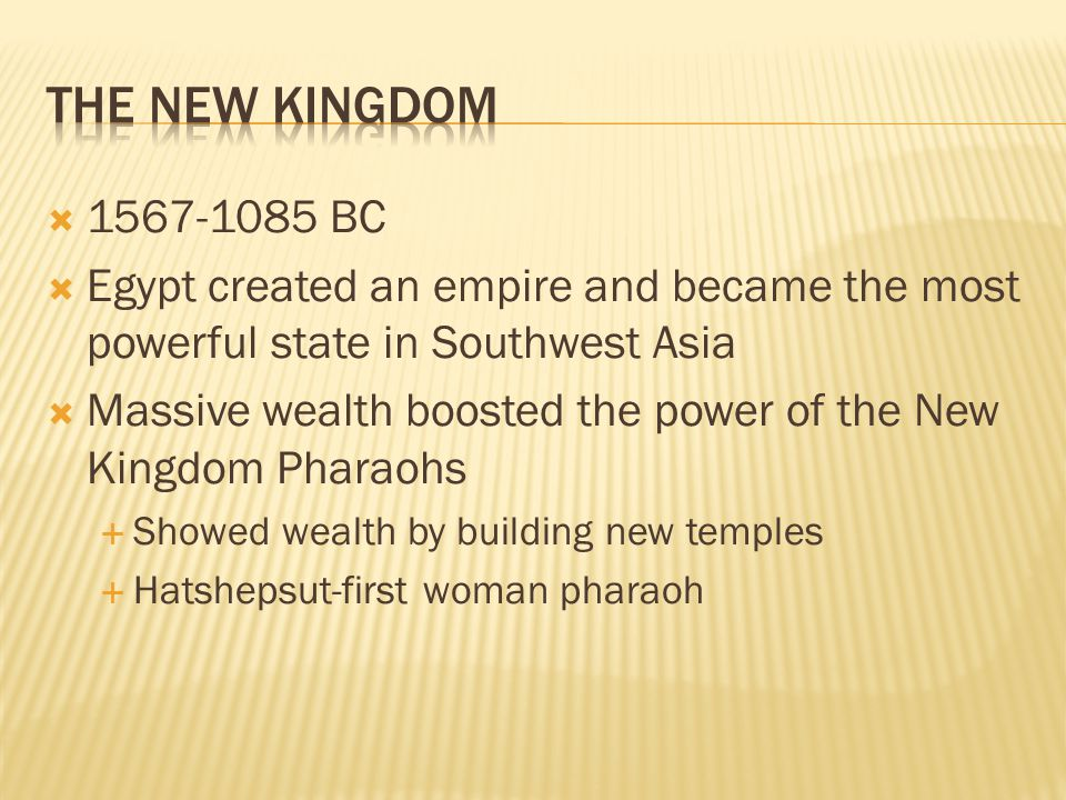 The New Kingdom 1567-1085 BC. Egypt created an empire and became the most powerful state in Southwest Asia.