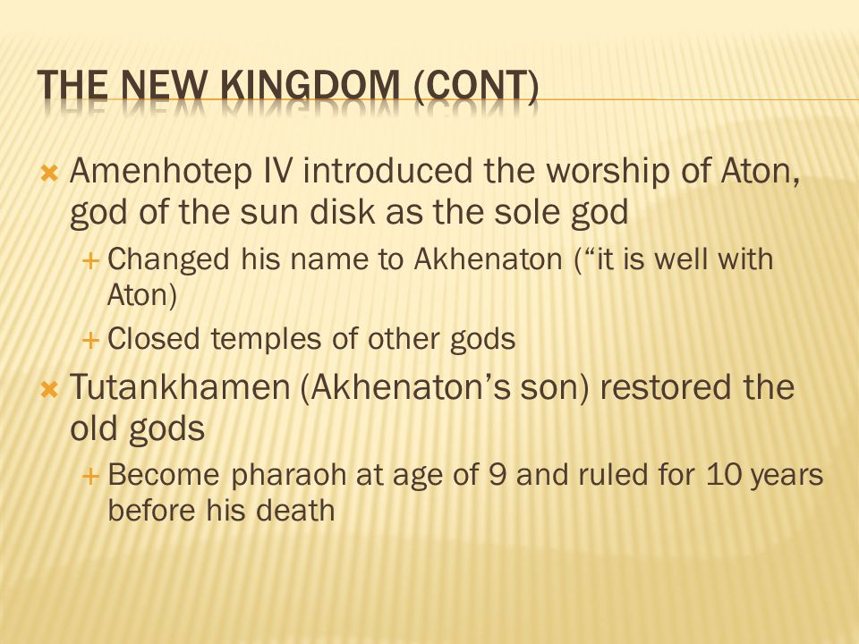 The New Kingdom (Cont) Amenhotep IV introduced the worship of Aton, god of the sun disk as the sole god.