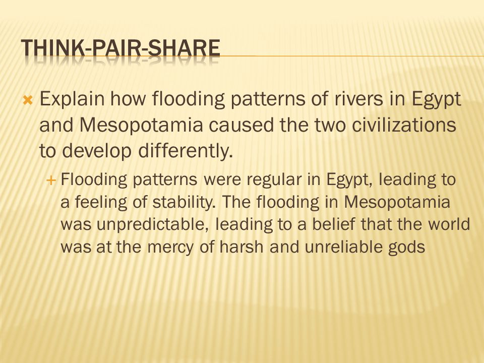 Think-pair-Share Explain how flooding patterns of rivers in Egypt and Mesopotamia caused the two civilizations to develop differently.