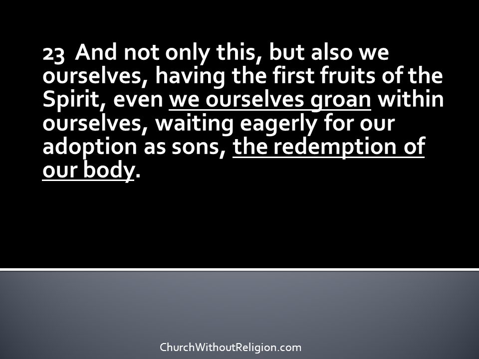 23 And not only this, but also we ourselves, having the first fruits of the Spirit, even we ourselves groan within ourselves, waiting eagerly for our adoption as sons, the redemption of our body.