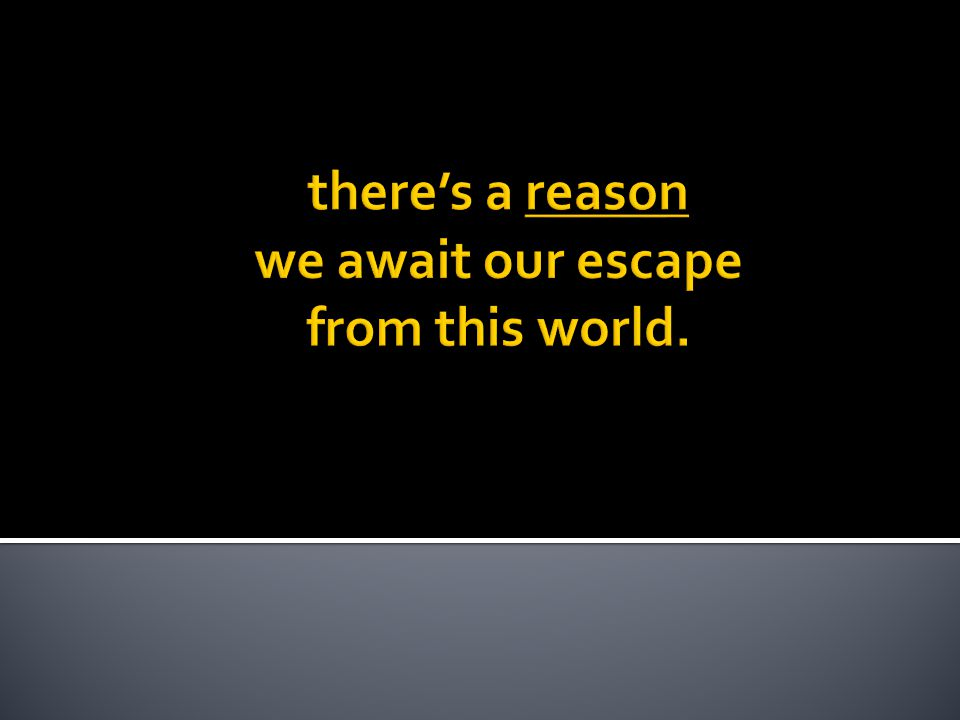 there's a reason we await our escape from this world.