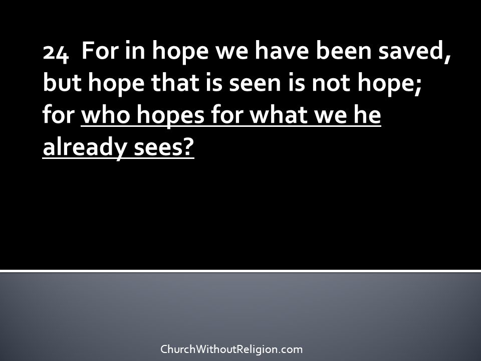 24 For in hope we have been saved, but hope that is seen is not hope; for who hopes for what we he already sees