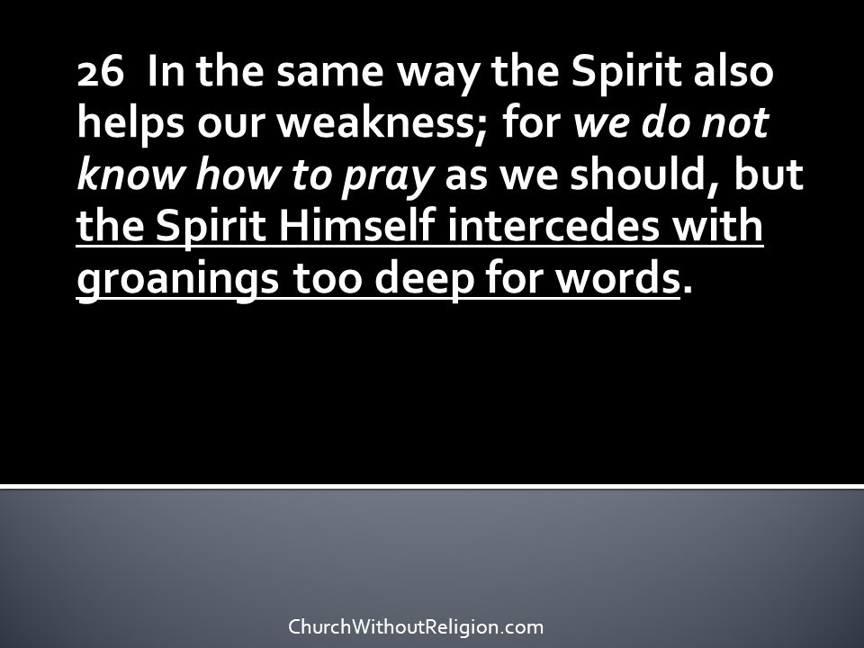 26 In the same way the Spirit also helps our weakness; for we do not know how to pray as we should, but the Spirit Himself intercedes with groanings too deep for words.