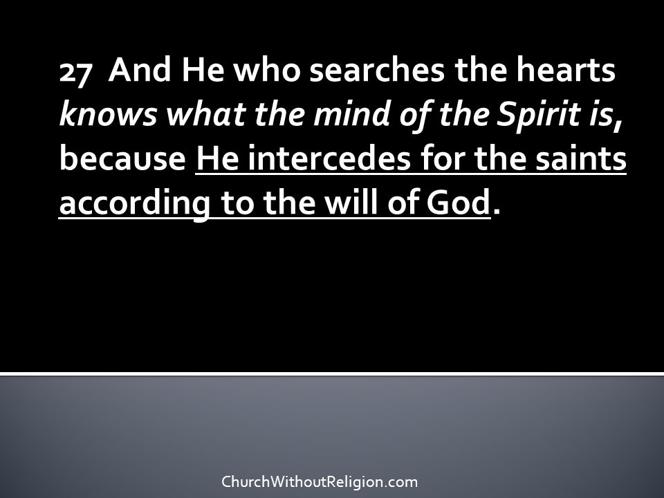 27 And He who searches the hearts knows what the mind of the Spirit is, because He intercedes for the saints according to the will of God.