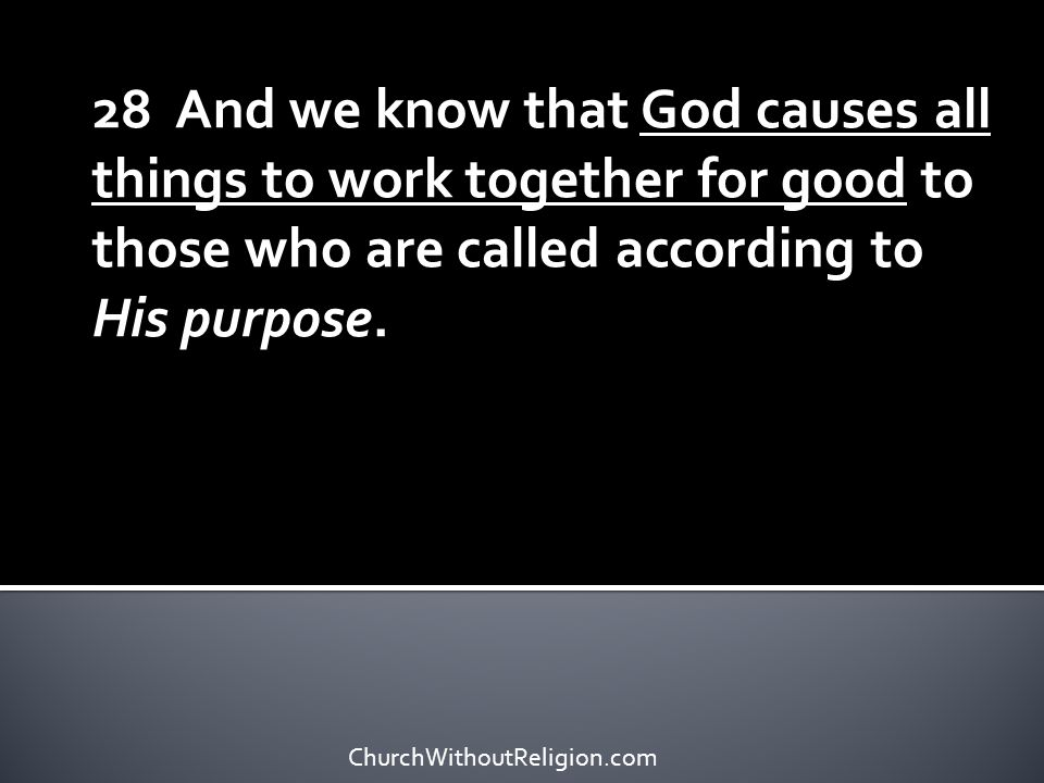 28 And we know that God causes all things to work together for good to those who are called according to His purpose.