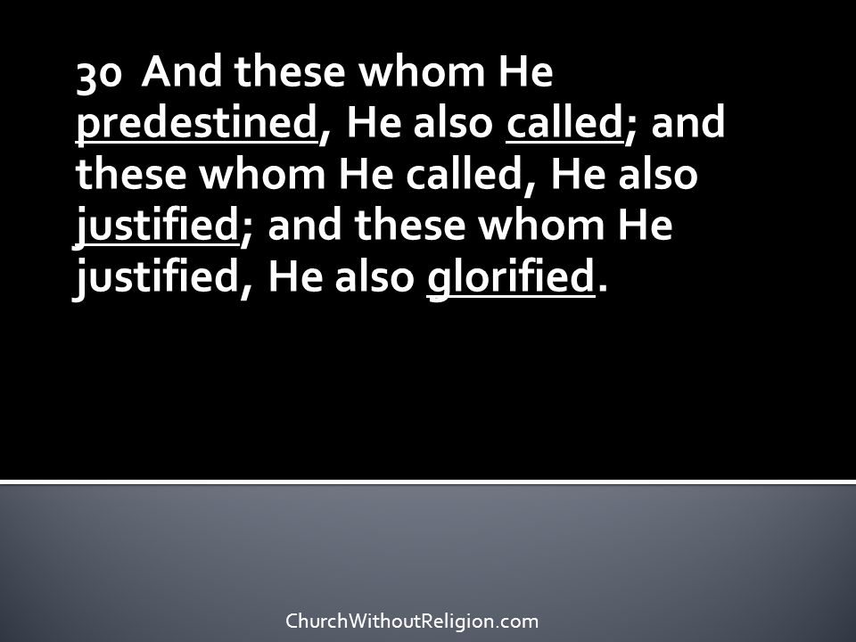 30 And these whom He predestined, He also called; and these whom He called, He also justified; and these whom He justified, He also glorified.