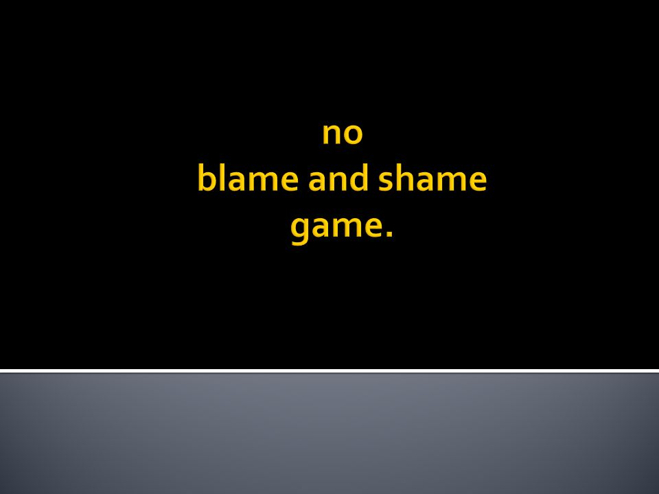 no blame and shame game.