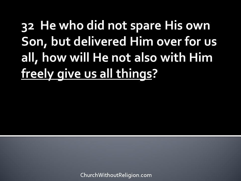 32 He who did not spare His own Son, but delivered Him over for us all, how will He not also with Him freely give us all things