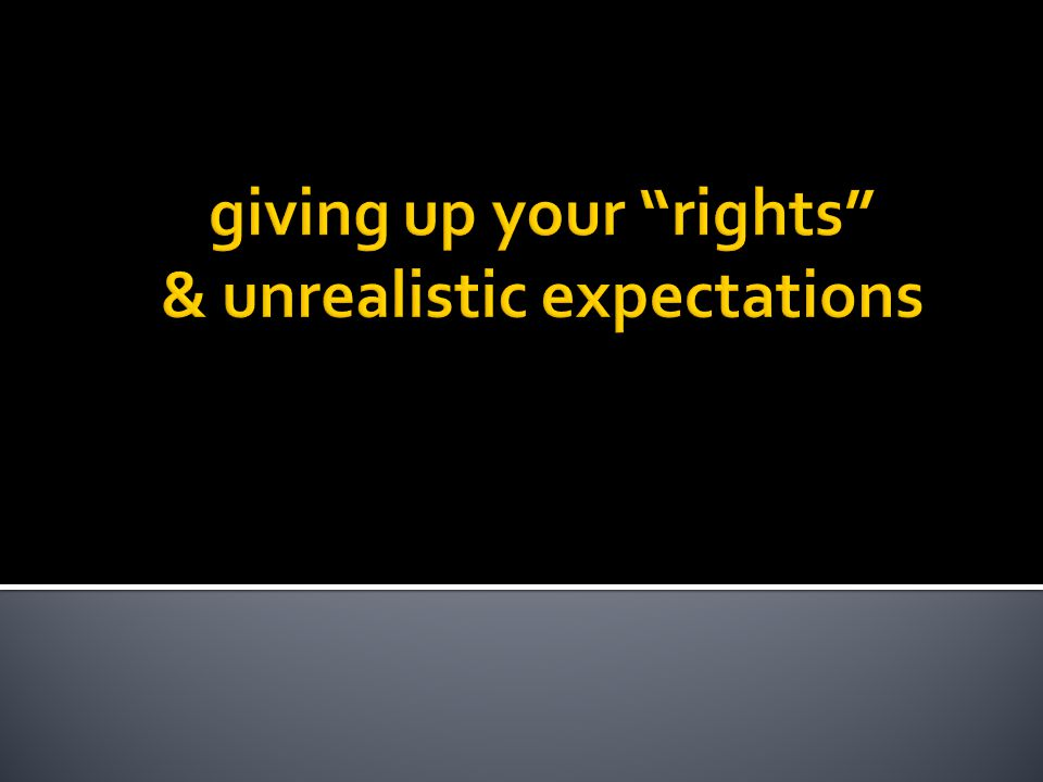 giving up your rights & unrealistic expectations