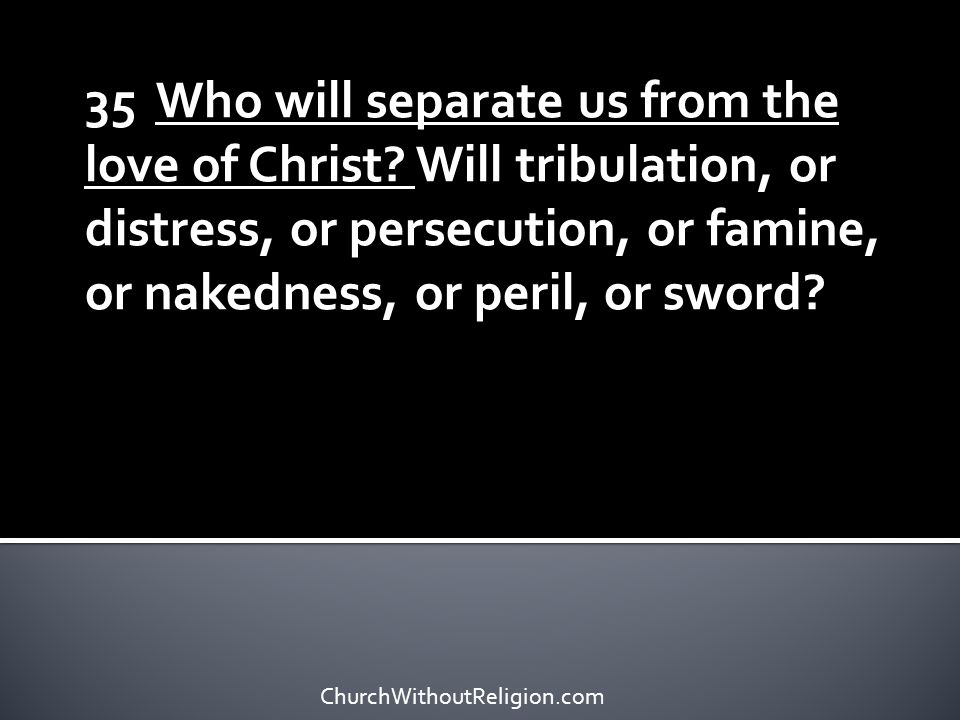35 Who will separate us from the love of Christ
