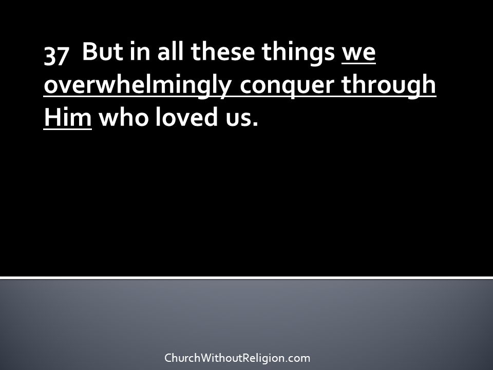 37 But in all these things we overwhelmingly conquer through Him who loved us.