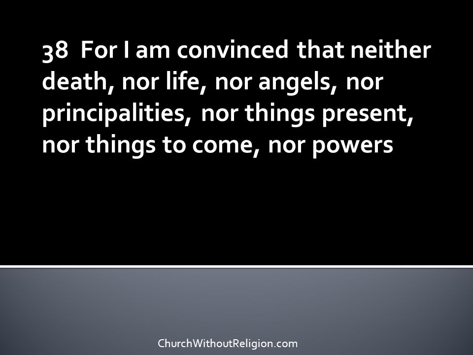 38 For I am convinced that neither death, nor life, nor angels, nor principalities, nor things present, nor things to come, nor powers