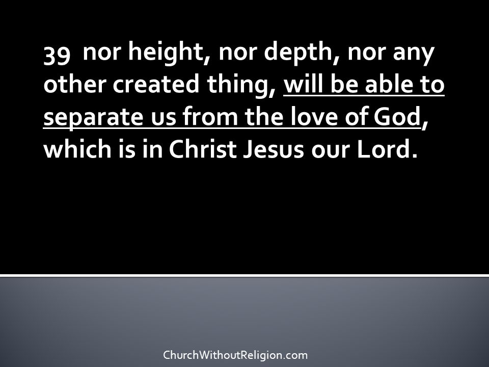 39 nor height, nor depth, nor any other created thing, will be able to separate us from the love of God, which is in Christ Jesus our Lord.