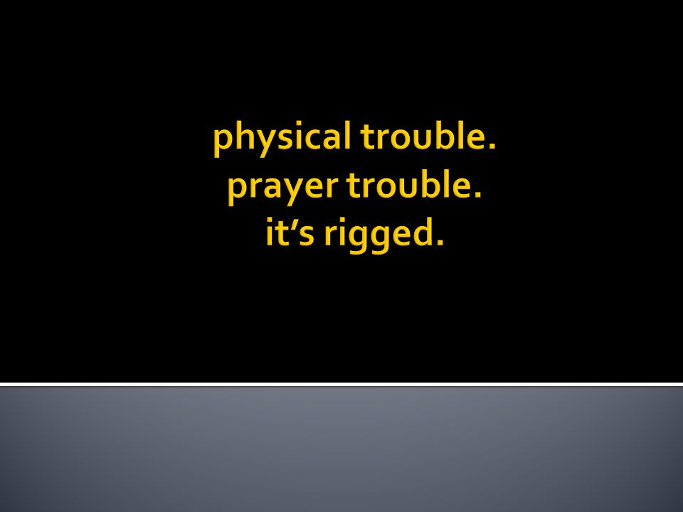 physical trouble. prayer trouble. it's rigged.