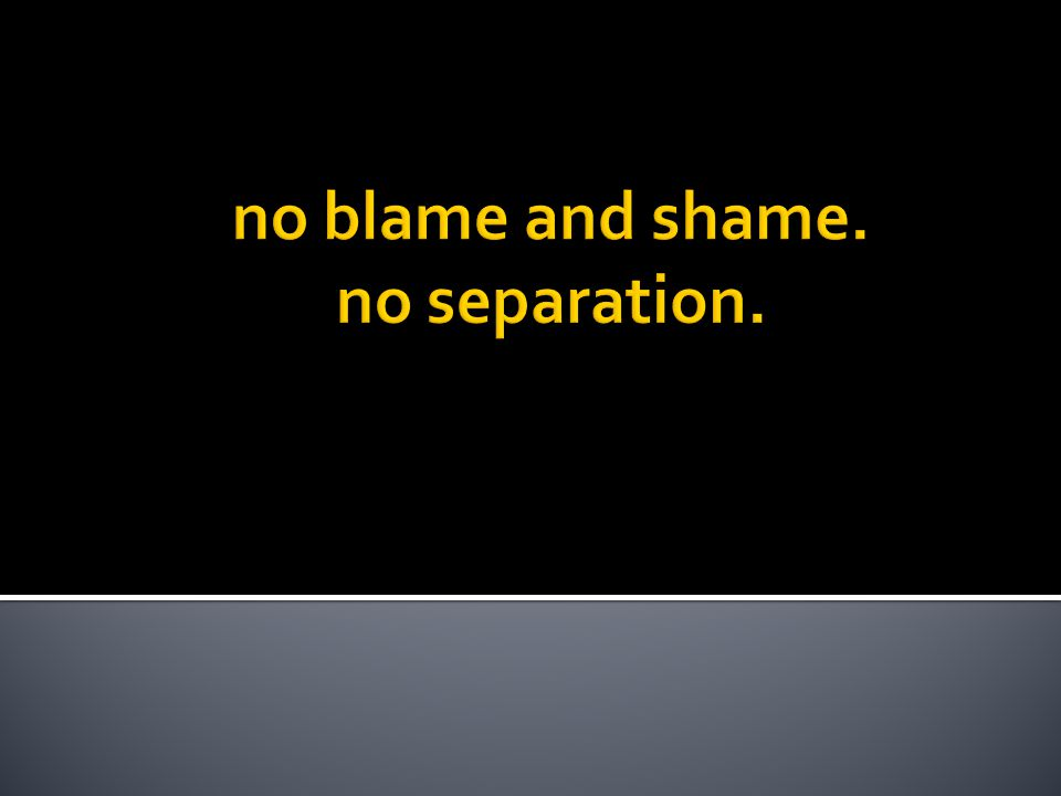 no blame and shame. no separation.