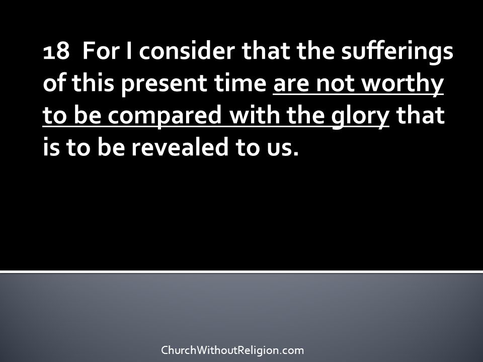 18 For I consider that the sufferings of this present time are not worthy to be compared with the glory that is to be revealed to us.