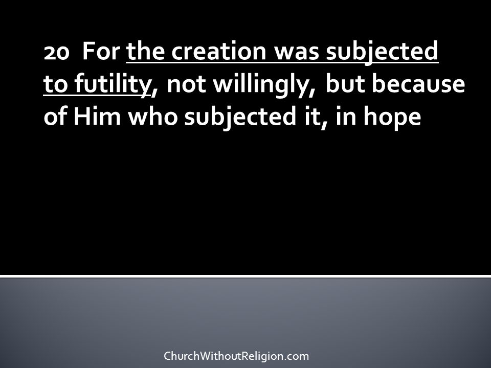20 For the creation was subjected to futility, not willingly, but because of Him who subjected it, in hope