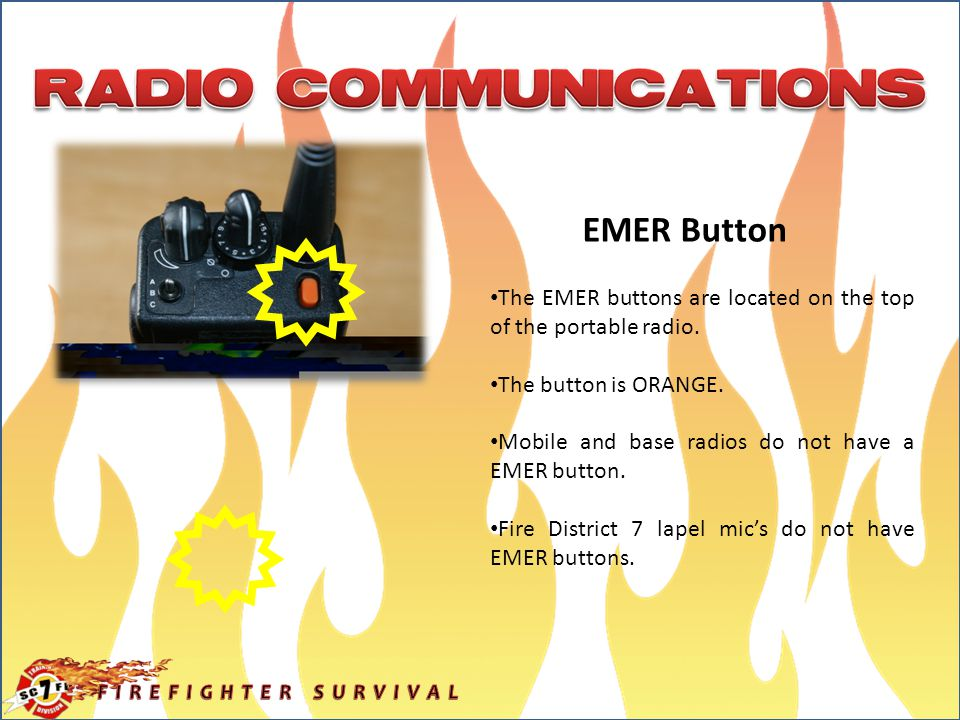 EMER Button The EMER buttons are located on the top of the portable radio. The button is ORANGE. Mobile and base radios do not have a EMER button.