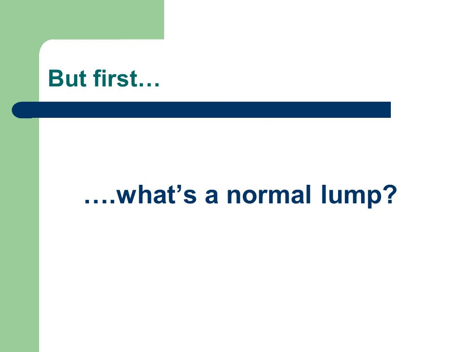 But first… ….what's a normal lump
