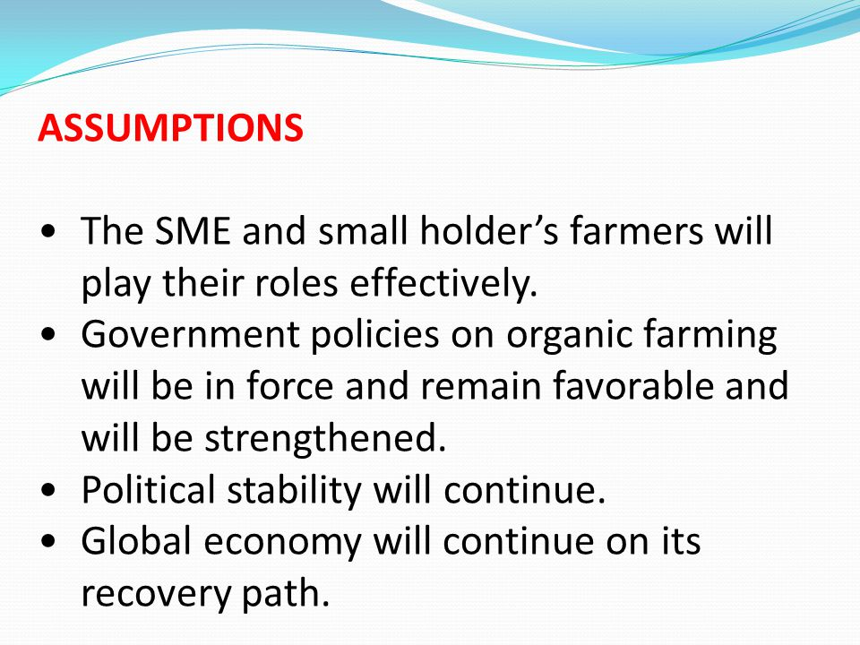 ASSUMPTIONS The SME and small holder's farmers will play their roles effectively.