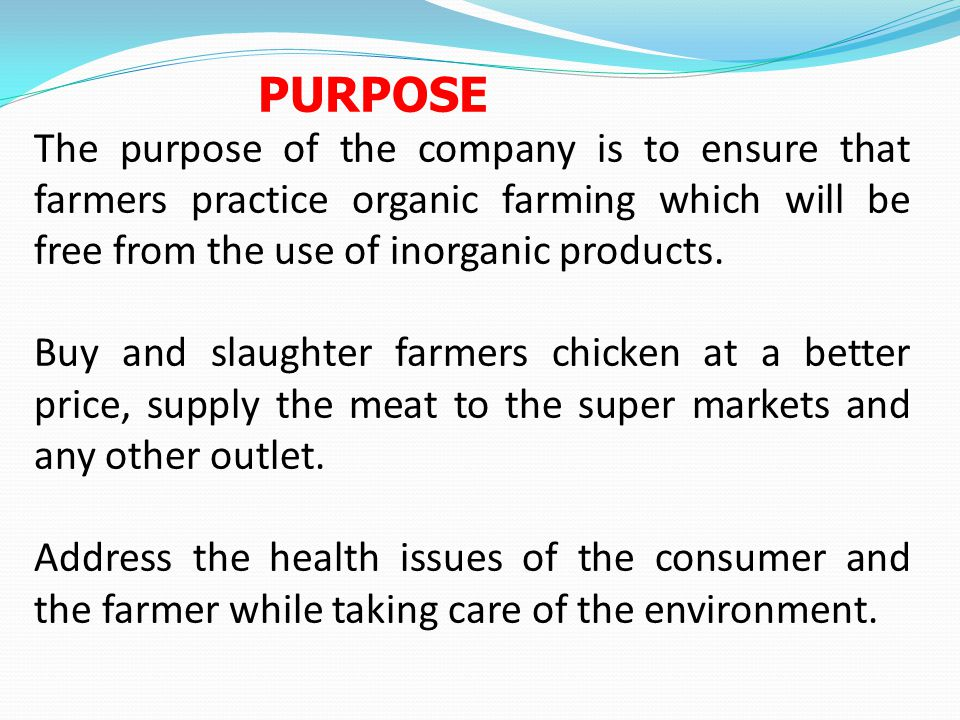 PURPOSE The purpose of the company is to ensure that farmers practice organic farming which will be free from the use of inorganic products.