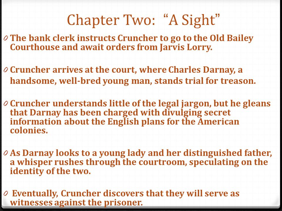 Chapter Two: A Sight The bank clerk instructs Cruncher to go to the Old Bailey Courthouse and await orders from Jarvis Lorry.