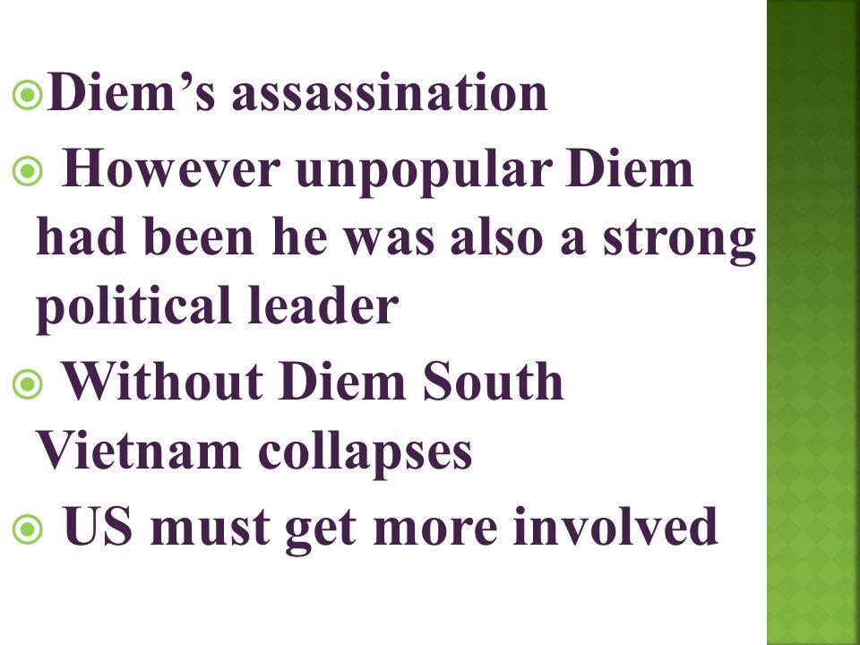 Diem's assassination However unpopular Diem had been he was also a strong political leader. Without Diem South Vietnam collapses.