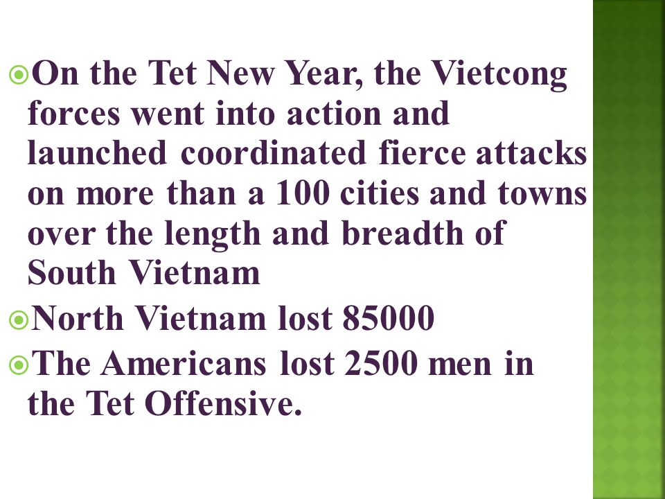 On the Tet New Year, the Vietcong forces went into action and launched coordinated fierce attacks on more than a 100 cities and towns over the length and breadth of South Vietnam