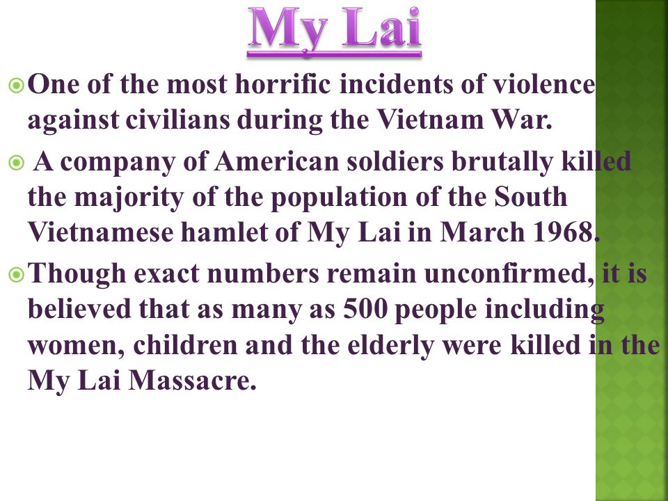 My Lai One of the most horrific incidents of violence against civilians during the Vietnam War.