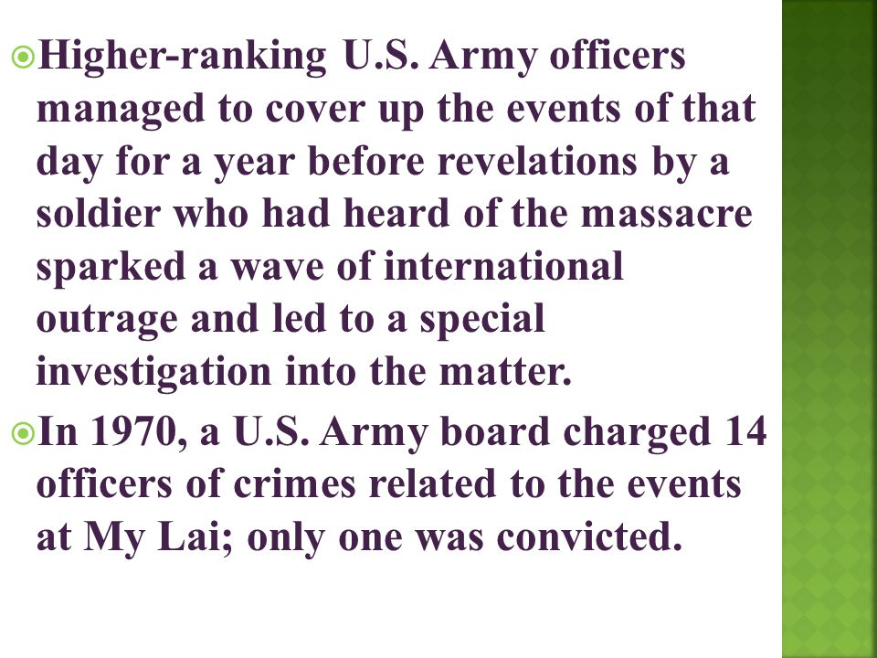 Higher-ranking U.S. Army officers managed to cover up the events of that day for a year before revelations by a soldier who had heard of the massacre sparked a wave of international outrage and led to a special investigation into the matter.