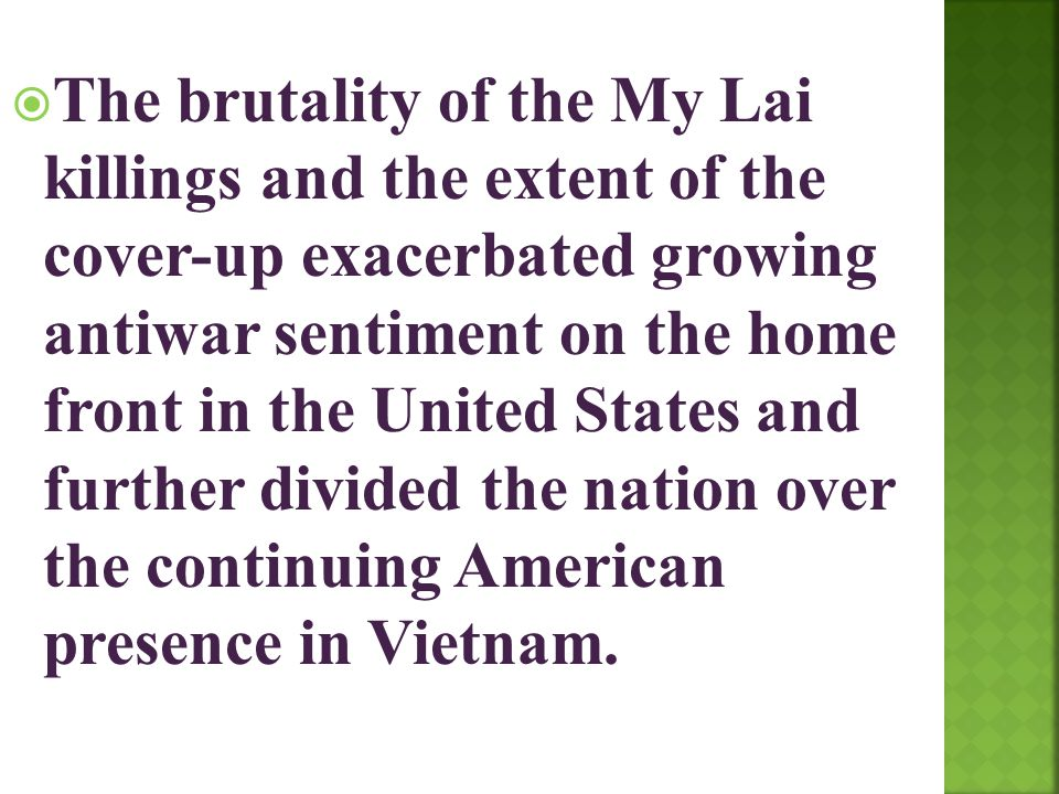 The brutality of the My Lai killings and the extent of the cover-up exacerbated growing antiwar sentiment on the home front in the United States and further divided the nation over the continuing American presence in Vietnam.