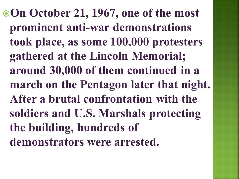 On October 21, 1967, one of the most prominent anti-war demonstrations took place, as some 100,000 protesters gathered at the Lincoln Memorial; around 30,000 of them continued in a march on the Pentagon later that night.