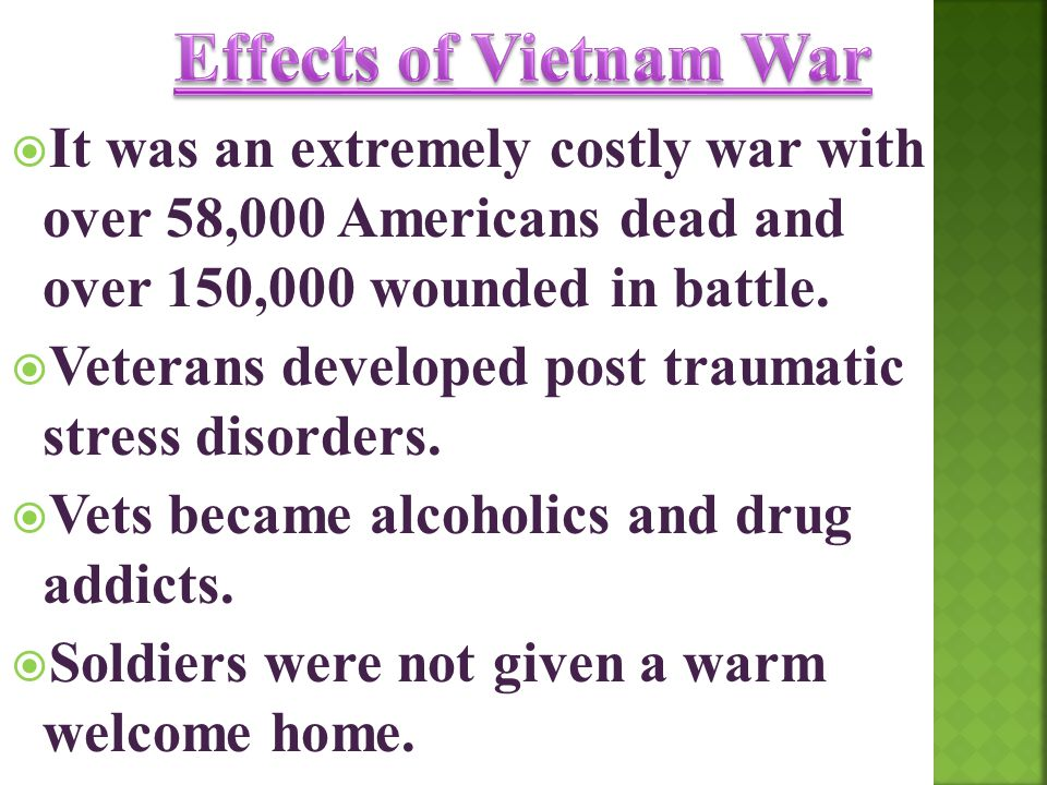 Effects of Vietnam War It was an extremely costly war with over 58,000 Americans dead and over 150,000 wounded in battle.