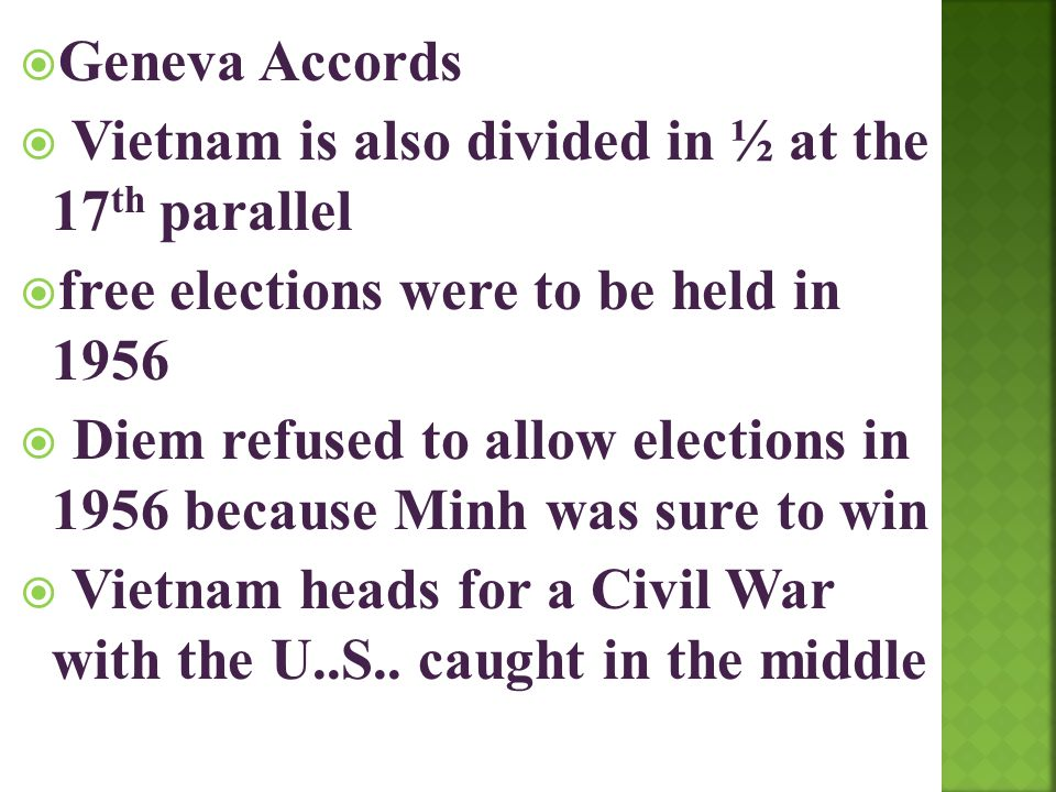 Geneva Accords Vietnam is also divided in ½ at the 17th parallel. free elections were to be held in 1956.